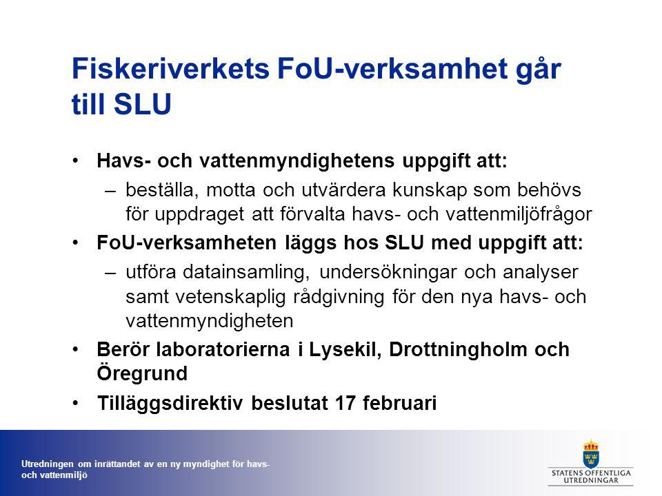 Utredningen om inrättandet av en ny myndighet för havs- och vattenmiljö Fiskeriverkets FoU-verksamhet går till SLU Havs- och vattenmyndighetens uppgift att: –beställa, motta och utvärdera kunskap som behövs för uppdraget att förvalta havs- och vattenmiljöfrågor FoU-verksamheten läggs hos SLU med uppgift att: –utföra datainsamling, undersökningar och analyser samt vetenskaplig rådgivning för den nya havs- och vattenmyndigheten Berör laboratorierna i Lysekil, Drottningholm och Öregrund Tilläggsdirektiv beslutat 17 februari