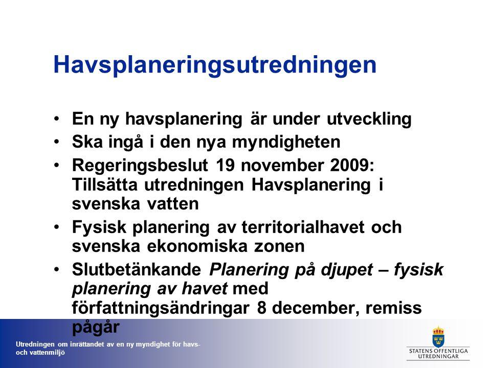 Utredningen om inrättandet av en ny myndighet för havs- och vattenmiljö Havsplaneringsutredningen En ny havsplanering är under utveckling Ska ingå i den nya myndigheten Regeringsbeslut 19 november 2009: Tillsätta utredningen Havsplanering i svenska vatten Fysisk planering av territorialhavet och svenska ekonomiska zonen Slutbetänkande Planering på djupet – fysisk planering av havet med författningsändringar 8 december, remiss pågår