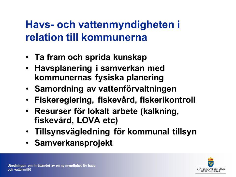 Utredningen om inrättandet av en ny myndighet för havs- och vattenmiljö Havs- och vattenmyndigheten i relation till kommunerna Ta fram och sprida kunskap Havsplanering i samverkan med kommunernas fysiska planering Samordning av vattenförvaltningen Fiskereglering, fiskevård, fiskerikontroll Resurser för lokalt arbete (kalkning, fiskevård, LOVA etc) Tillsynsvägledning för kommunal tillsyn Samverkansprojekt