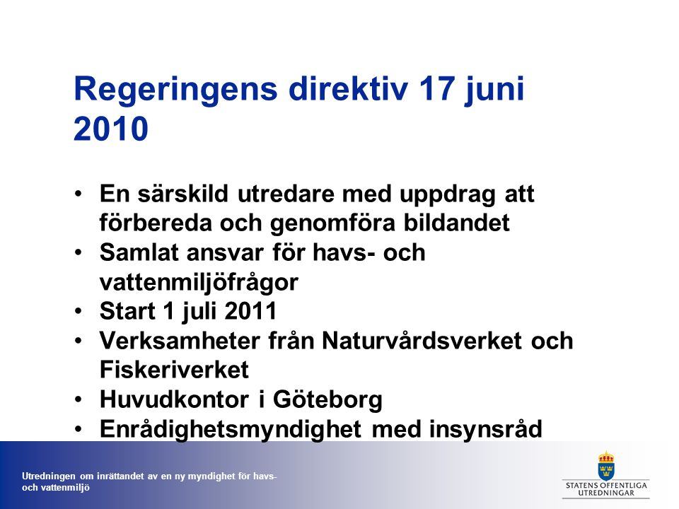 Utredningen om inrättandet av en ny myndighet för havs- och vattenmiljö Regeringens direktiv 17 juni 2010 En särskild utredare med uppdrag att förbereda och genomföra bildandet Samlat ansvar för havs- och vattenmiljöfrågor Start 1 juli 2011 Verksamheter från Naturvårdsverket och Fiskeriverket Huvudkontor i Göteborg Enrådighetsmyndighet med insynsråd