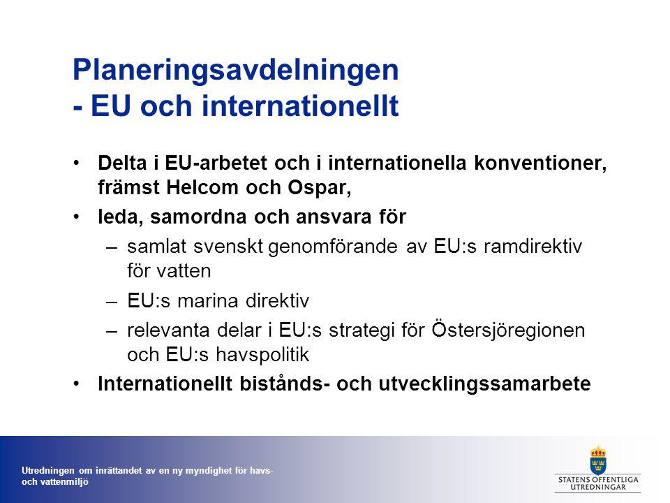 Utredningen om inrättandet av en ny myndighet för havs- och vattenmiljö Planeringsavdelningen - EU och internationellt Delta i EU-arbetet och i internationella konventioner, främst Helcom och Ospar, leda, samordna och ansvara för –samlat svenskt genomförande av EU:s ramdirektiv för vatten –EU:s marina direktiv –relevanta delar i EU:s strategi för Östersjöregionen och EU:s havspolitik Internationellt bistånds- och utvecklingssamarbete