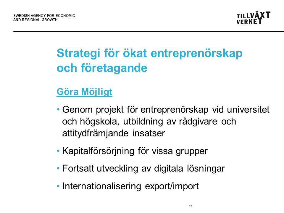 SWEDISH AGENCY FOR ECONOMIC AND REGIONAL GROWTH Strategi för ökat entreprenörskap och företagande Göra Nytta Genom verksamhetsbidrag till affärsrådgivning, utvecklingscheckar och rådgivning om att starta företag.