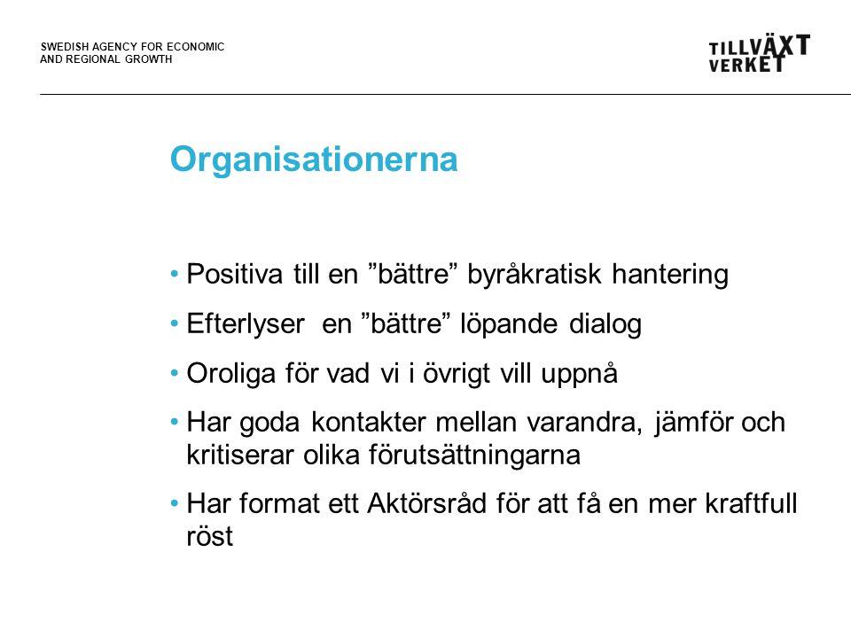 SWEDISH AGENCY FOR ECONOMIC AND REGIONAL GROWTH Organisationerna Positiva till en bättre byråkratisk hantering Efterlyser en bättre löpande dialog Oroliga för vad vi i övrigt vill uppnå Har goda kontakter mellan varandra, jämför och kritiserar olika förutsättningarna Har format ett Aktörsråd för att få en mer kraftfull röst