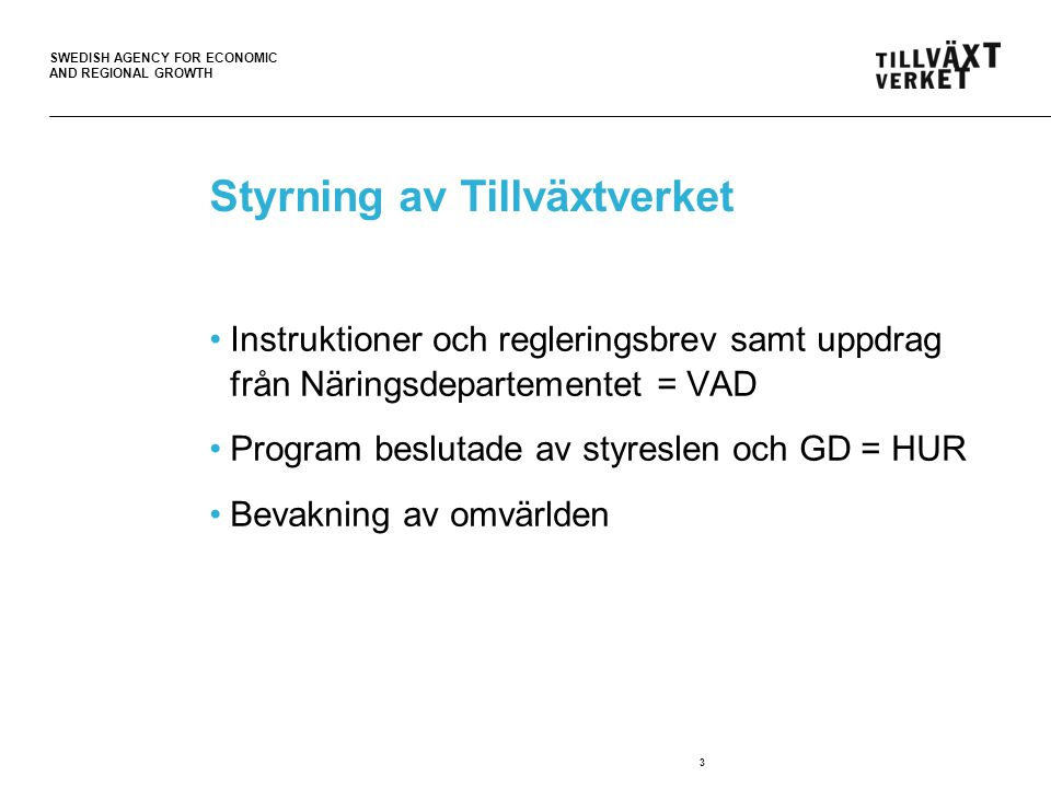 SWEDISH AGENCY FOR ECONOMIC AND REGIONAL GROWTH Styrning av Tillväxtverket Instruktioner och regleringsbrev samt uppdrag från Näringsdepartementet = VAD Program beslutade av styreslen och GD = HUR Bevakning av omvärlden 3