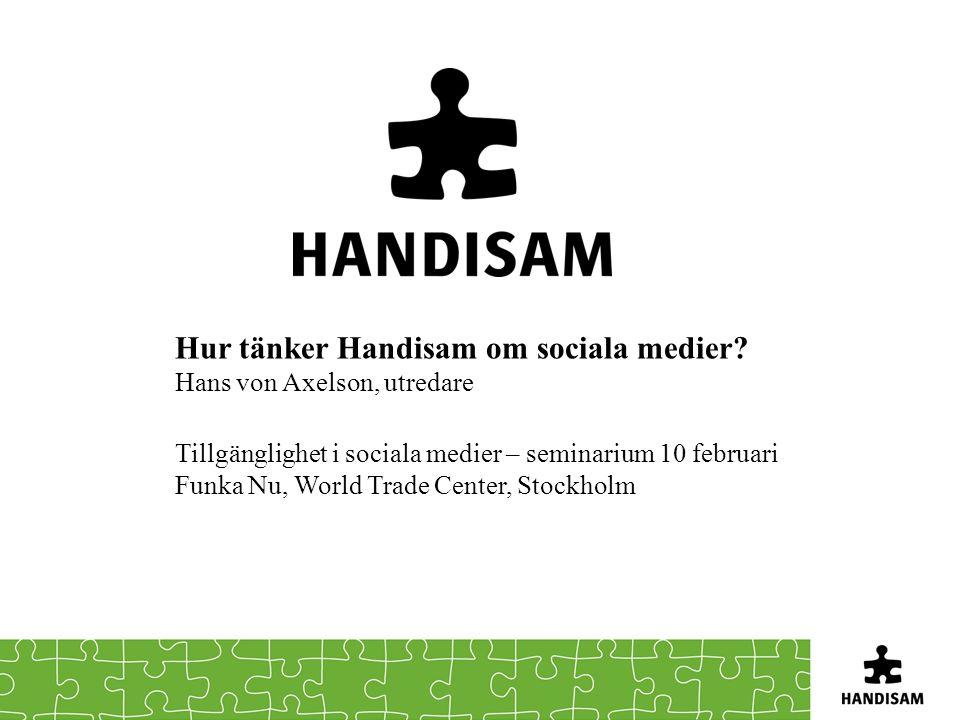 Hur tänker Handisam om sociala medier? Hans von Axelson, utredare Tillgänglighet i sociala medier – seminarium 10 februari Funka Nu, World Trade Cente