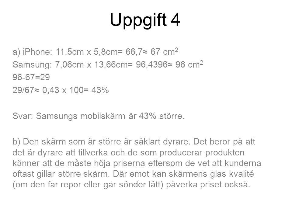 Uppgift 4 a) iPhone: 11,5cm x 5,8cm= 66,7≈ 67 cm 2 Samsung: 7,06cm x 13,66cm= 96,4396≈ 96 cm 2 96-67=29 29/67≈ 0,43 x 100= 43% Svar: Samsungs mobilskärm är 43% större.