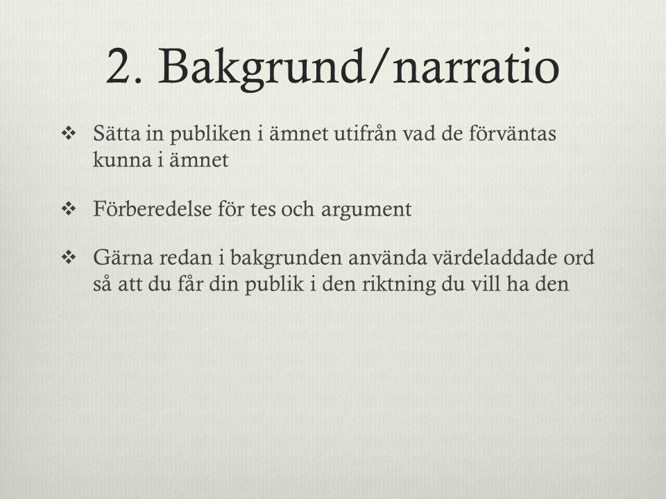 2. Bakgrund/narratio  Sätta in publiken i ämnet utifrån vad de förväntas kunna i ämnet  Förberedelse för tes och argument  Gärna redan i bakgrunden