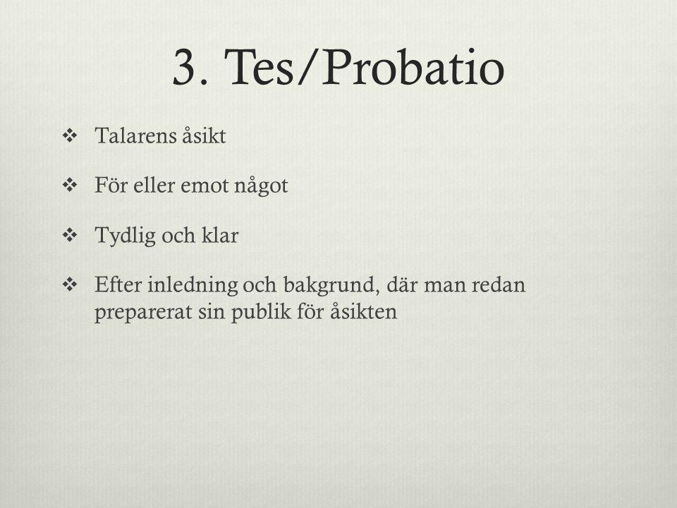 3. Tes/Probatio  Talarens åsikt  För eller emot något  Tydlig och klar  Efter inledning och bakgrund, där man redan preparerat sin publik för åsik