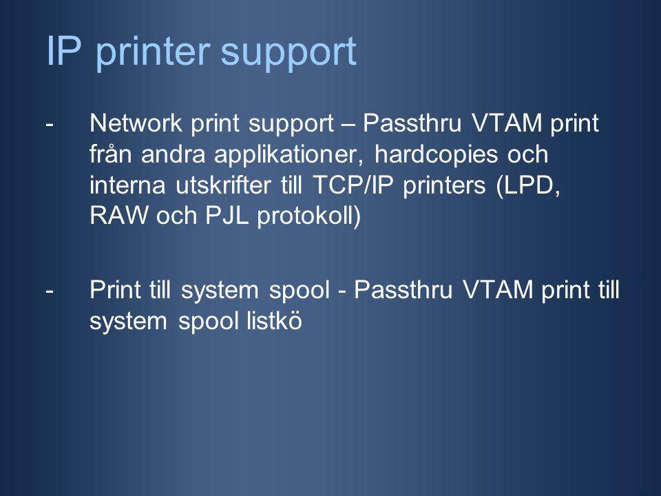 IP printer support -Network print support – Passthru VTAM print från andra applikationer, hardcopies och interna utskrifter till TCP/IP printers (LPD, RAW och PJL protokoll) -Print till system spool - Passthru VTAM print till system spool listkö