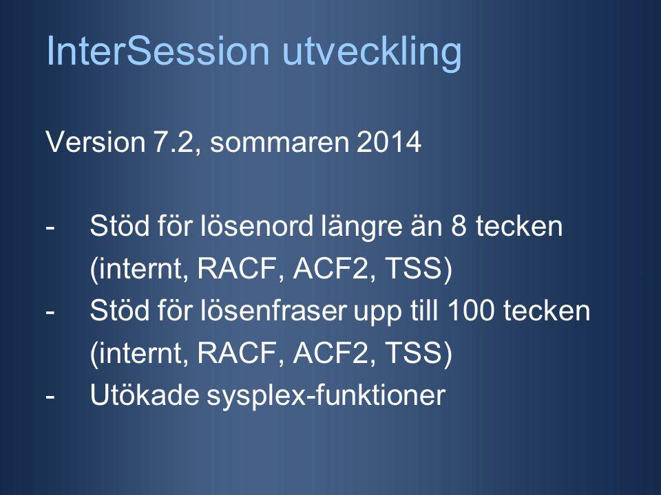 InterSession utveckling Version 7.2, sommaren 2014 -Stöd för lösenord längre än 8 tecken (internt, RACF, ACF2, TSS) -Stöd för lösenfraser upp till 100 tecken (internt, RACF, ACF2, TSS) -Utökade sysplex-funktioner