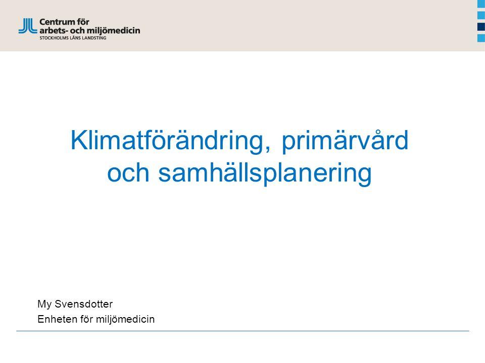 Klimatförändring, primärvård och samhällsplanering My Svensdotter Enheten för miljömedicin