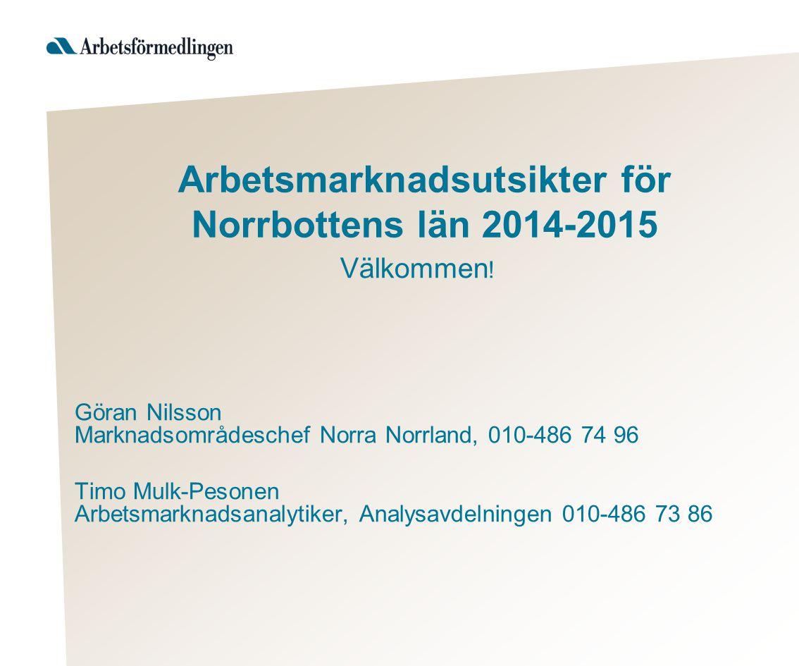 Arbetsmarknadsutsikter för Norrbottens län 2014-2015 Välkommen ! Göran Nilsson Marknadsområdeschef Norra Norrland, 010-486 74 96 Timo Mulk-Pesonen Arb