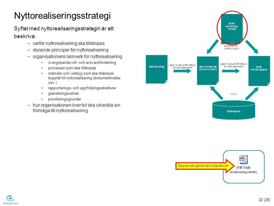 22 (28) Nyttorealiseringsstrategi Syftet med nyttorealiseringsstrategin är att beskriva: –varför nyttorealisering ska tillämpas –styrande principer för nyttorealisering –organisationens ramverk för nyttorealisering övergripande roll- och ansvarsfördelning processer som ska tillämpas metoder och verktyg som ska tillämpas kopplat till nyttorealisering (dokumentmallar osv.) rapporterings- och uppföljningsstrukturer granskningsrutiner prioriteringsgrunder –hur organisationen över tid ska utveckla sin förmåga till nyttorealisering.