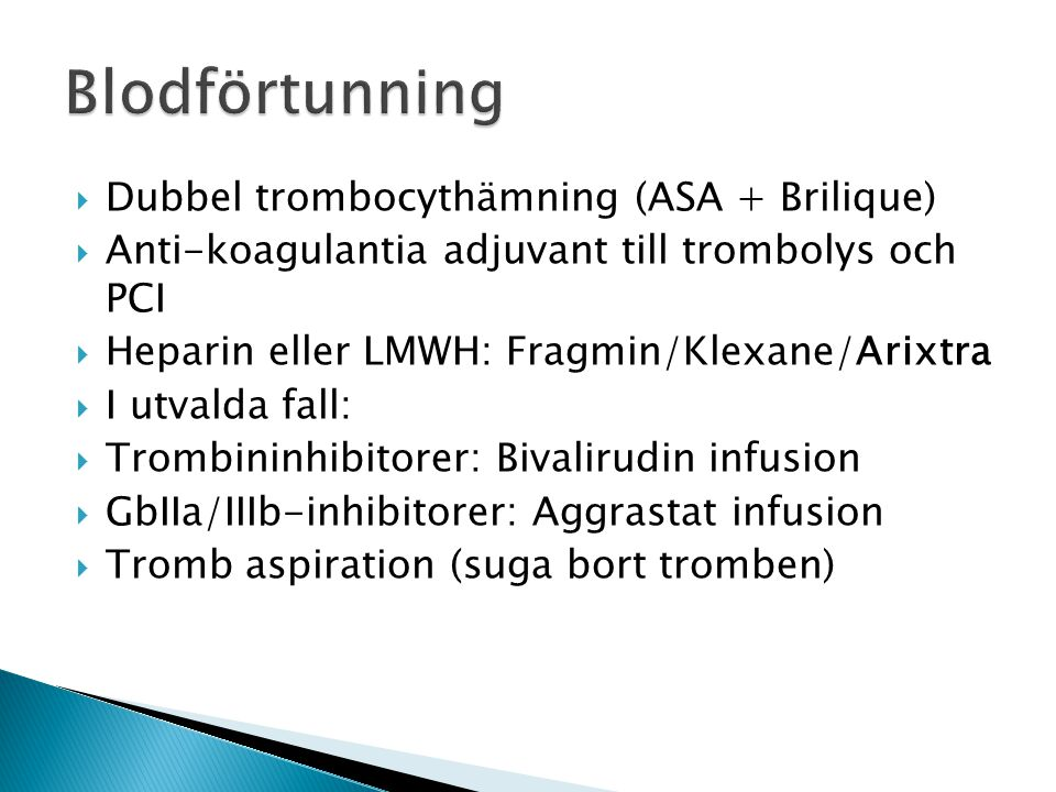  Dubbel trombocythämning (ASA + Brilique)  Anti-koagulantia adjuvant till trombolys och PCI  Heparin eller LMWH: Fragmin/Klexane/Arixtra  I utvald