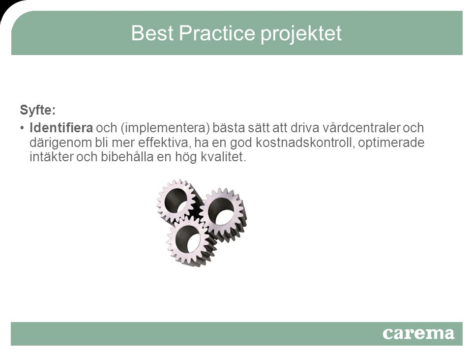 Best Practice projektet Syfte: Identifiera och (implementera) bästa sätt att driva vårdcentraler och därigenom bli mer effektiva, ha en god kostnadskontroll, optimerade intäkter och bibehålla en hög kvalitet.