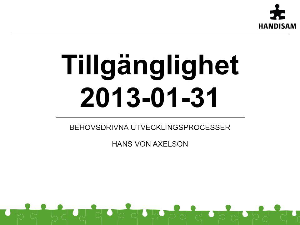 Tillgänglighet 2013-01-31 BEHOVSDRIVNA UTVECKLINGSPROCESSER HANS VON AXELSON