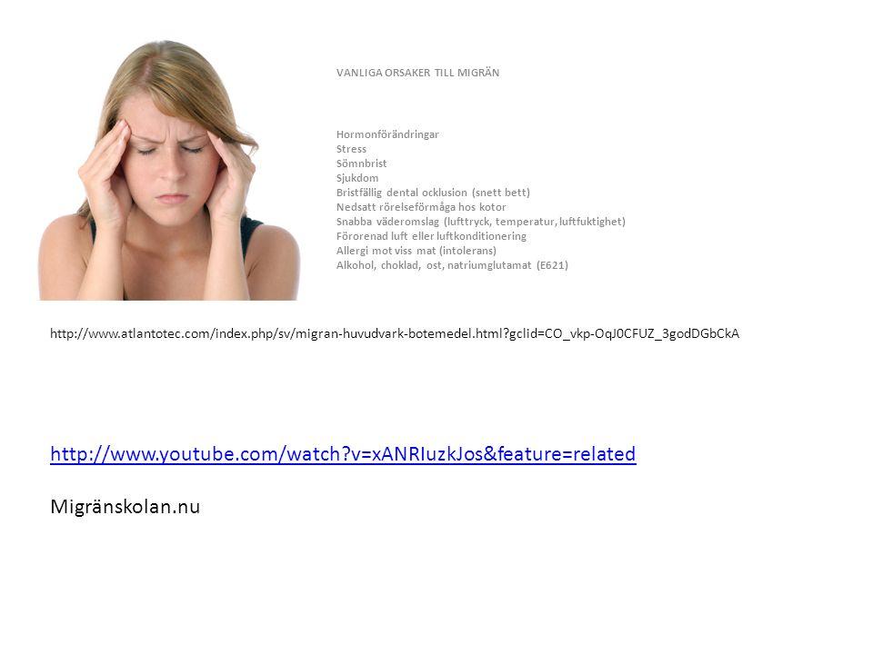 VANLIGA ORSAKER TILL MIGRÄN Hormonförändringar Stress Sömnbrist Sjukdom Bristfällig dental ocklusion (snett bett) Nedsatt rörelseförmåga hos kotor Snabba väderomslag (lufttryck, temperatur, luftfuktighet) Förorenad luft eller luftkonditionering Allergi mot viss mat (intolerans) Alkohol, choklad, ost, natriumglutamat (E621) http://www.atlantotec.com/index.php/sv/migran-huvudvark-botemedel.html?gclid=CO_vkp-OqJ0CFUZ_3godDGbCkA http://www.youtube.com/watch?v=xANRIuzkJos&feature=related Migränskolan.nu