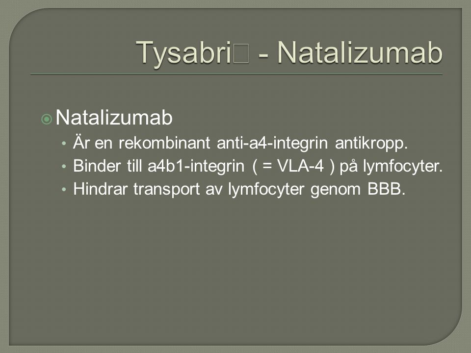  Natalizumab Är en rekombinant anti-a4-integrin antikropp. Binder till a4b1-integrin ( = VLA-4 ) på lymfocyter. Hindrar transport av lymfocyter genom