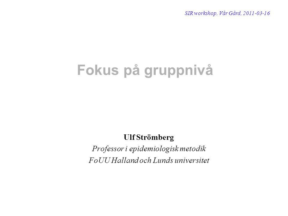 Fokus på gruppnivå Ulf Strömberg Professor i epidemiologisk metodik FoUU Halland och Lunds universitet SIR workshop, Vår Gård, 2011-03-16