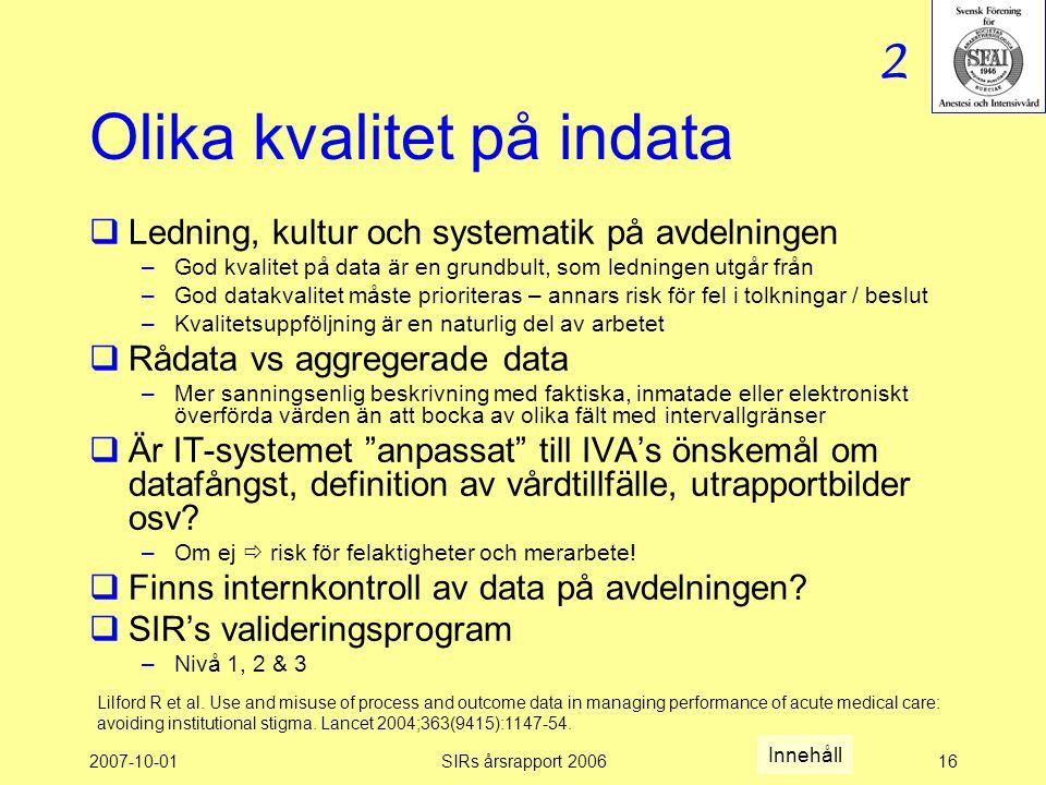 2007-10-01SIRs årsrapport 200616 Olika kvalitet på indata  Ledning, kultur och systematik på avdelningen –God kvalitet på data är en grundbult, som ledningen utgår från –God datakvalitet måste prioriteras – annars risk för fel i tolkningar / beslut –Kvalitetsuppföljning är en naturlig del av arbetet  Rådata vs aggregerade data –Mer sanningsenlig beskrivning med faktiska, inmatade eller elektroniskt överförda värden än att bocka av olika fält med intervallgränser  Är IT-systemet anpassat till IVA's önskemål om datafångst, definition av vårdtillfälle, utrapportbilder osv.