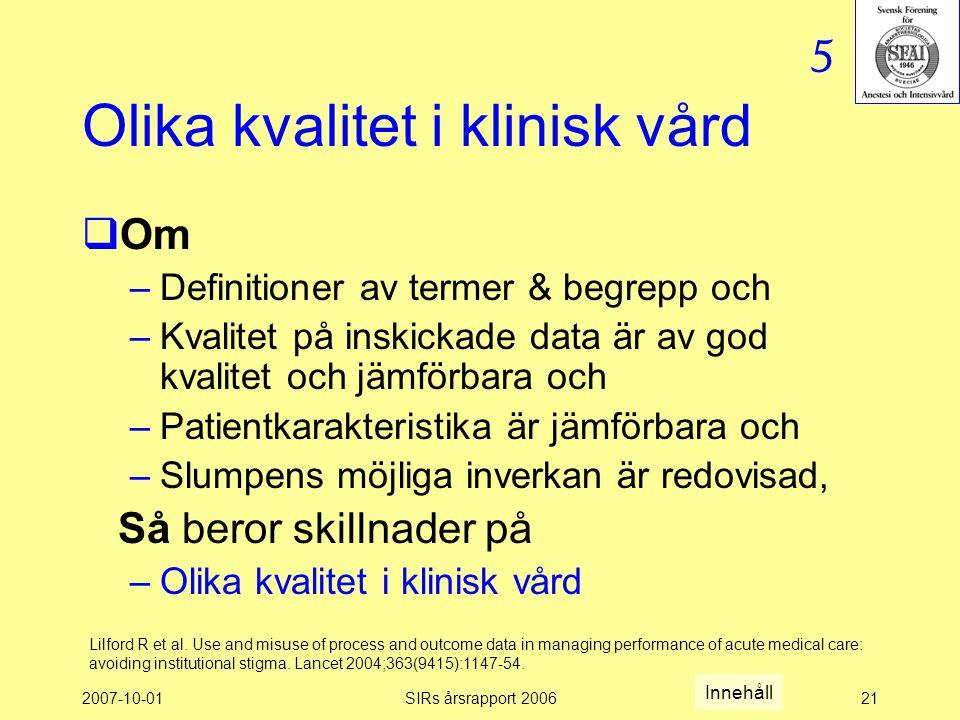 2007-10-01SIRs årsrapport 200621 Olika kvalitet i klinisk vård  Om –Definitioner av termer & begrepp och –Kvalitet på inskickade data är av god kvalitet och jämförbara och –Patientkarakteristika är jämförbara och –Slumpens möjliga inverkan är redovisad, Så beror skillnader på –Olika kvalitet i klinisk vård Lilford R et al.