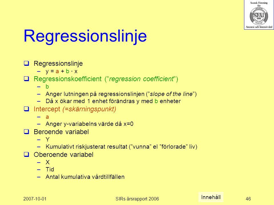 2007-10-01SIRs årsrapport 200646 Regressionslinje  Regressionslinje –y = a + b * x  Regressionskoefficient ( regression coefficient ) –b –Anger lutningen på regressionslinjen ( slope of the line ) –Då x ökar med 1 enhet förändras y med b enheter  Intercept (=skärningspunkt) –a –Anger y-variabelns värde då x=0  Beroende variabel –Y –Kumulativt riskjusterat resultat ( vunna el förlorade liv)  Oberoende variabel –X –Tid –Antal kumulativa vårdtillfällen Innehåll