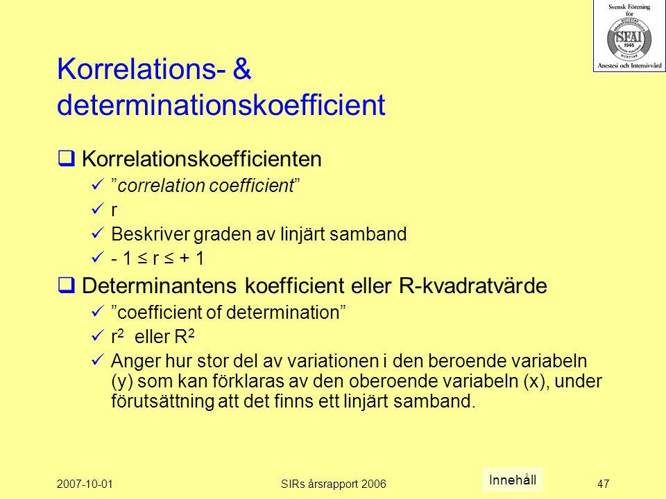 2007-10-01SIRs årsrapport 200647 Korrelations- & determinationskoefficient  Korrelationskoefficienten correlation coefficient r Beskriver graden av linjärt samband - 1 ≤ r ≤ + 1  Determinantens koefficient eller R-kvadratvärde coefficient of determination r 2 eller R 2 Anger hur stor del av variationen i den beroende variabeln (y) som kan förklaras av den oberoende variabeln (x), under förutsättning att det finns ett linjärt samband.