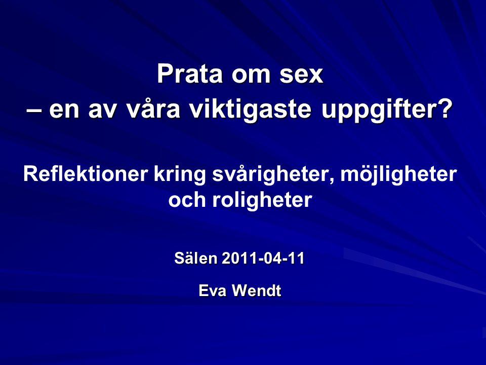 Prata om sex – en av våra viktigaste uppgifter? Sälen 2011-04-11 Eva Wendt Prata om sex – en av våra viktigaste uppgifter? Reflektioner kring svårighe