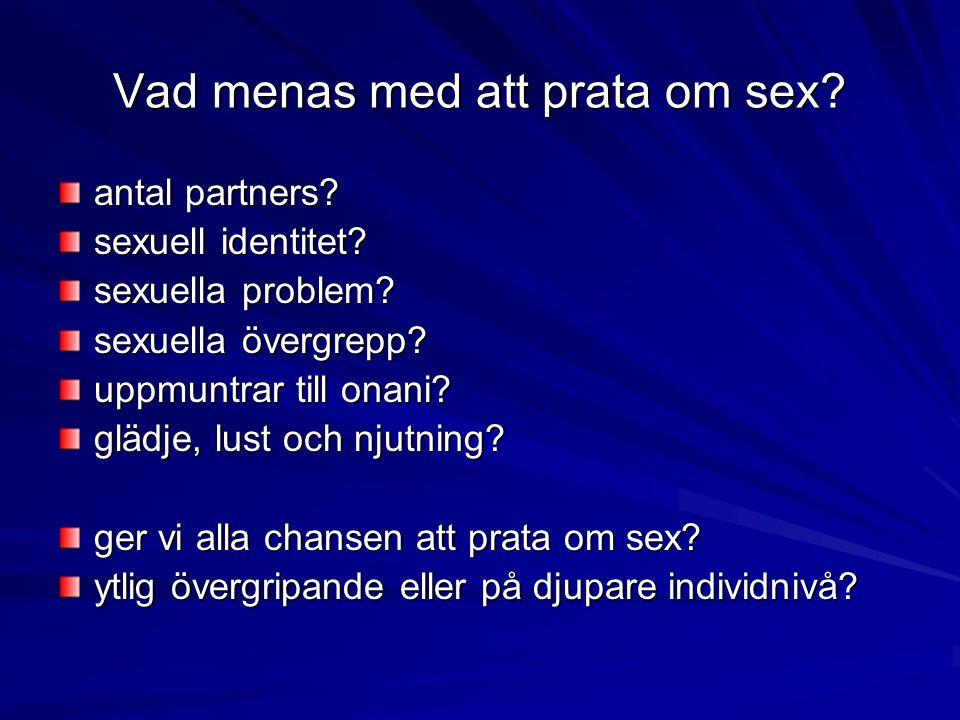 Vad menas med att prata om sex? antal partners? sexuell identitet? sexuella problem? sexuella övergrepp? uppmuntrar till onani? glädje, lust och njutn