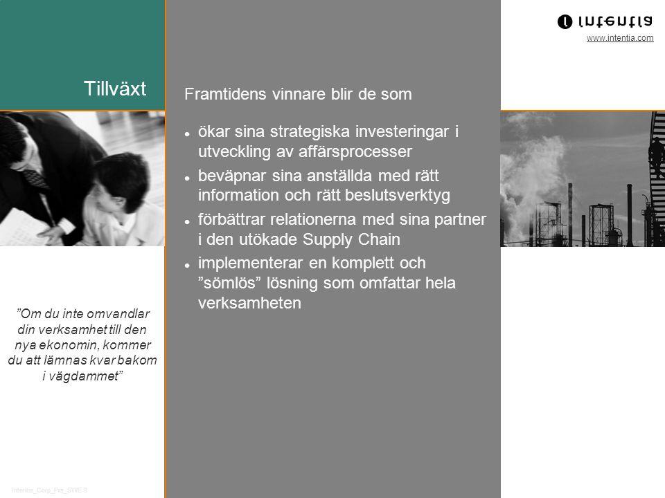 www.intentia.com Intentia_Corp_Prs_SWE 8 Om du inte omvandlar din verksamhet till den nya ekonomin, kommer du att lämnas kvar bakom i vägdammet Framtidens vinnare blir de som Tillväxt ökar sina strategiska investeringar i utveckling av affärsprocesser beväpnar sina anställda med rätt information och rätt beslutsverktyg förbättrar relationerna med sina partner i den utökade Supply Chain implementerar en komplett och sömlös lösning som omfattar hela verksamheten