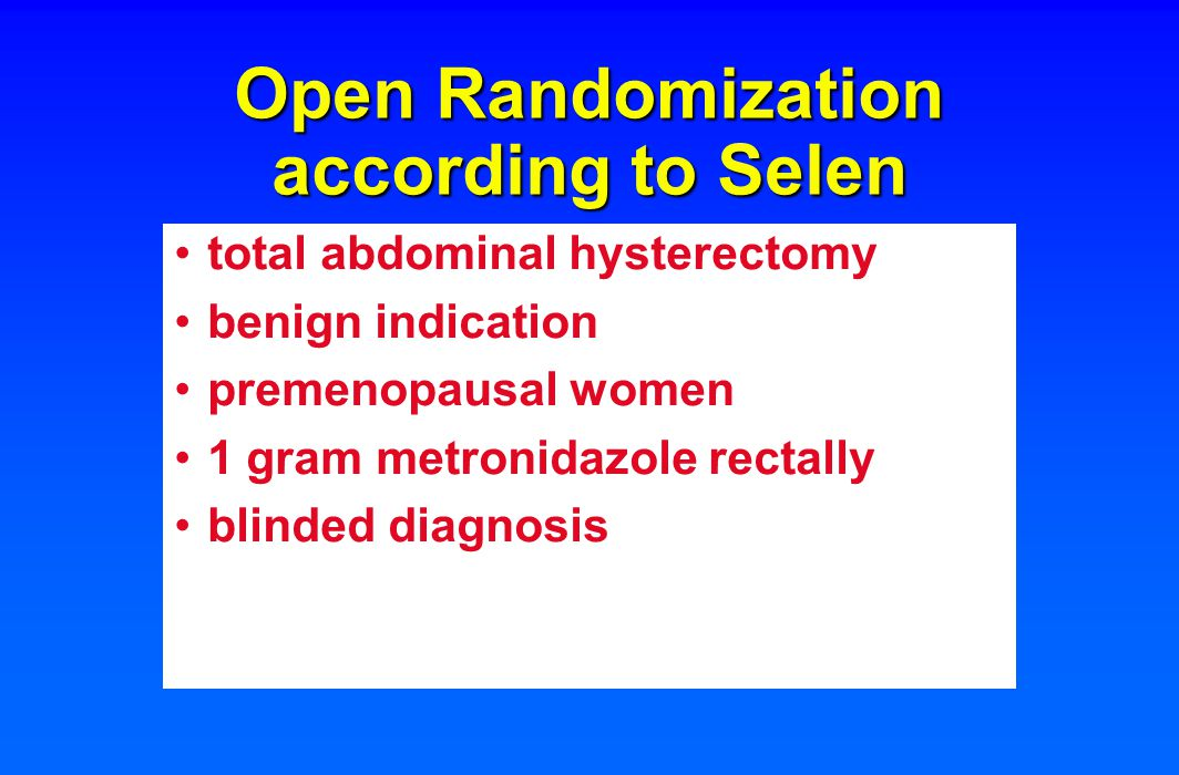 Open Randomization according to Selen total abdominal hysterectomy benign indication premenopausal women 1 gram metronidazole rectally blinded diagnosis