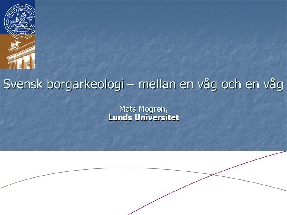 Svensk borgarkeologi – mellan en våg och en våg Mats Mogren, Lunds Universitet
