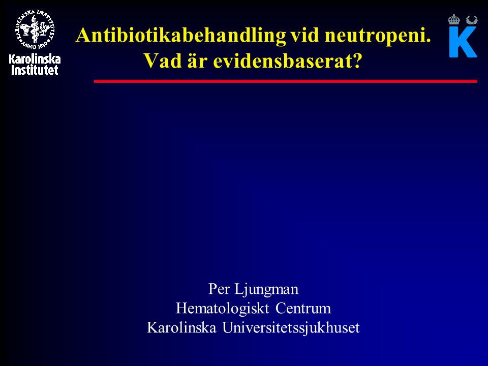 Antibiotikabehandling vid neutropeni. Vad är evidensbaserat? Per Ljungman Hematologiskt Centrum Karolinska Universitetssjukhuset