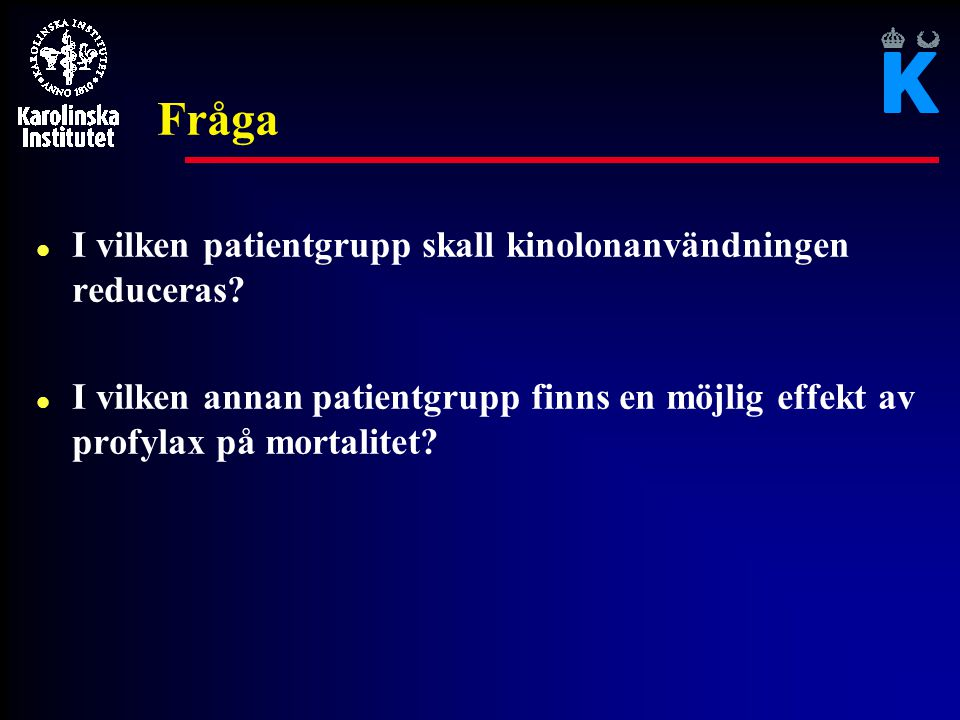 Fråga l I vilken patientgrupp skall kinolonanvändningen reduceras? l I vilken annan patientgrupp finns en möjlig effekt av profylax på mortalitet?