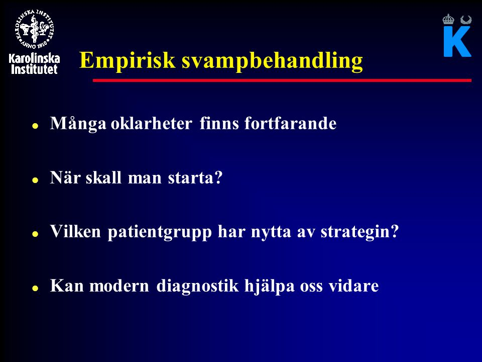 Empirisk svampbehandling l Många oklarheter finns fortfarande l När skall man starta? l Vilken patientgrupp har nytta av strategin? l Kan modern diagn