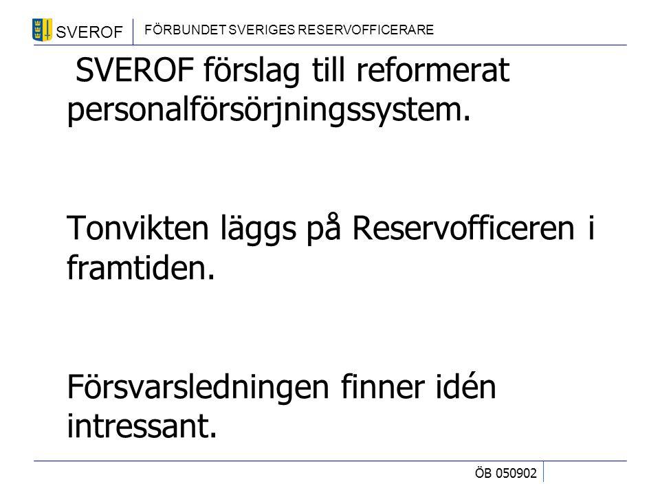 SVEROF FÖRBUNDET SVERIGES RESERVOFFICERARE ÖB 050902 SVEROF förslag till reformerat personalförsörjningssystem. Tonvikten läggs på Reservofficeren i f