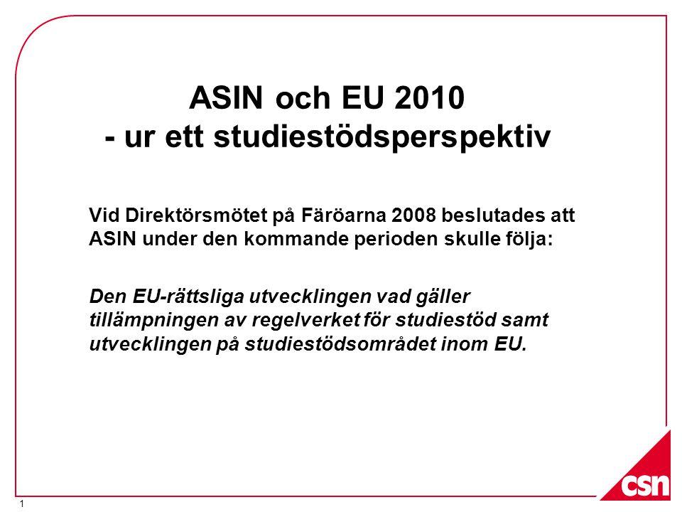 1 ASIN och EU 2010 - ur ett studiestödsperspektiv Vid Direktörsmötet på Färöarna 2008 beslutades att ASIN under den kommande perioden skulle följa: Den EU-rättsliga utvecklingen vad gäller tillämpningen av regelverket för studiestöd samt utvecklingen på studiestödsområdet inom EU.