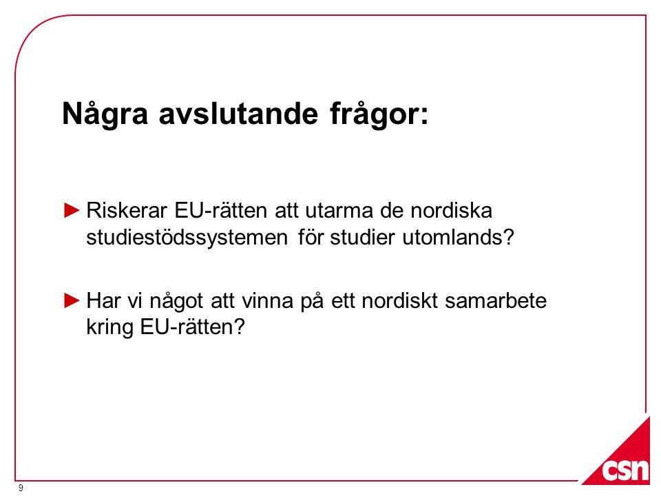 9 Några avslutande frågor: ►Riskerar EU-rätten att utarma de nordiska studiestödssystemen för studier utomlands.