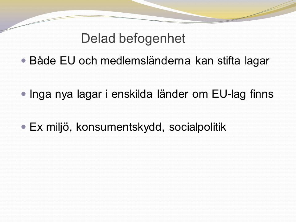 Delad befogenhet Både EU och medlemsländerna kan stifta lagar Inga nya lagar i enskilda länder om EU-lag finns Ex miljö, konsumentskydd, socialpolitik