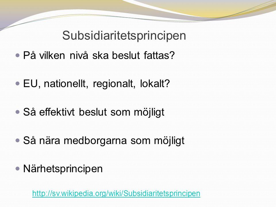 Subsidiaritetsprincipen På vilken nivå ska beslut fattas? EU, nationellt, regionalt, lokalt? Så effektivt beslut som möjligt Så nära medborgarna som m