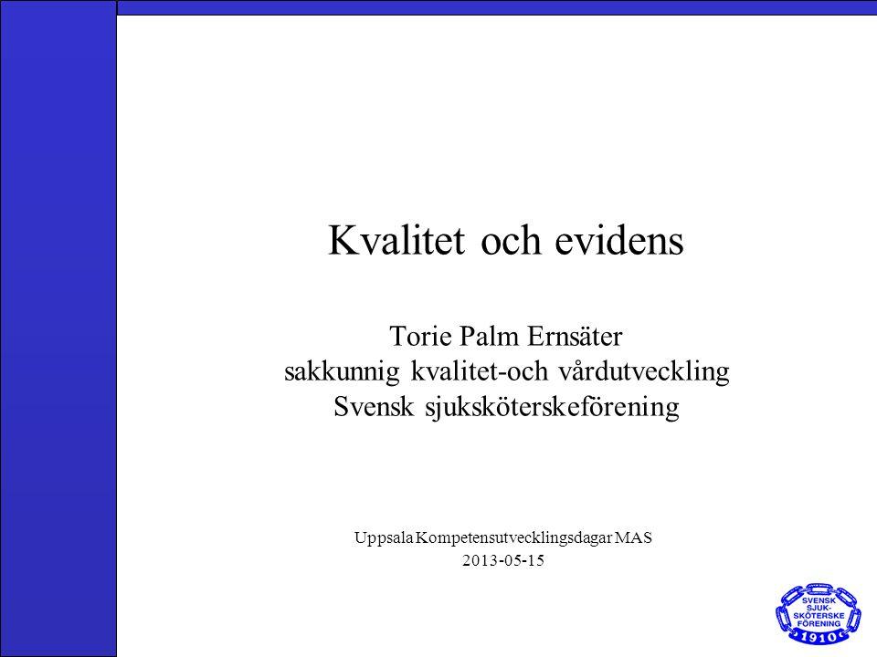 Kvalitet och evidens Torie Palm Ernsäter sakkunnig kvalitet-och vårdutveckling Svensk sjuksköterskeförening Uppsala Kompetensutvecklingsdagar MAS 2013