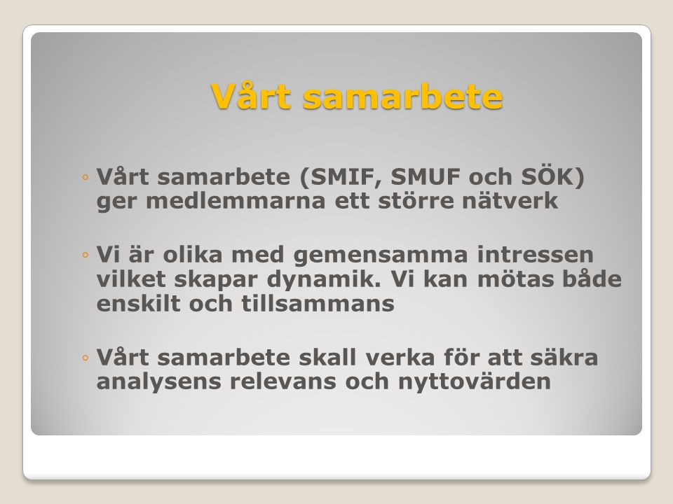 Vårt samarbete ◦Vårt samarbete (SMIF, SMUF och SÖK) ger medlemmarna ett större nätverk ◦Vi är olika med gemensamma intressen vilket skapar dynamik. Vi