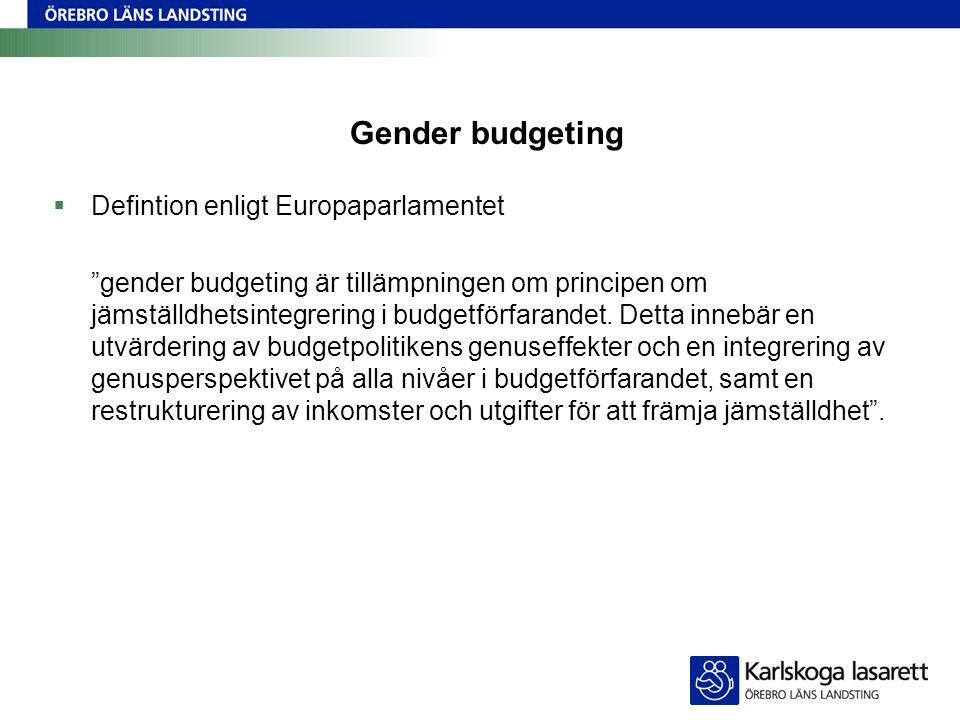 Gender budgeting  Defintion enligt Europaparlamentet gender budgeting är tillämpningen om principen om jämställdhetsintegrering i budgetförfarandet.