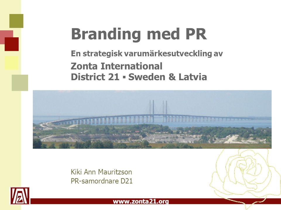 www.zonta21.org Branding med PR En strategisk varumärkesutveckling av Zonta International District 21 ▪ Sweden & Latvia Kiki Ann Mauritzson PR-samordn