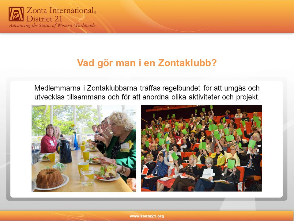 Medlemmarna i Zontaklubbarna träffas regelbundet för att umgås och utvecklas tillsammans och för att anordna olika aktiviteter och projekt.