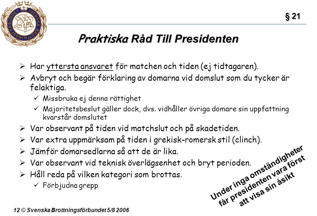 12 © Svenska Brottningsförbundet 5/8 2006 Praktiska Råd Till Presidenten  Har yttersta ansvaret för matchen och tiden (ej tidtagaren).  Avbryt och b