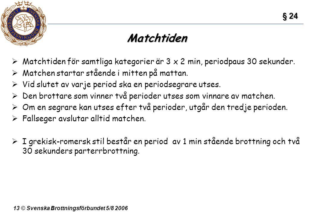 13 © Svenska Brottningsförbundet 5/8 2006 Matchtiden  Matchtiden för samtliga kategorier är 3 x 2 min, periodpaus 30 sekunder.  Matchen startar ståe
