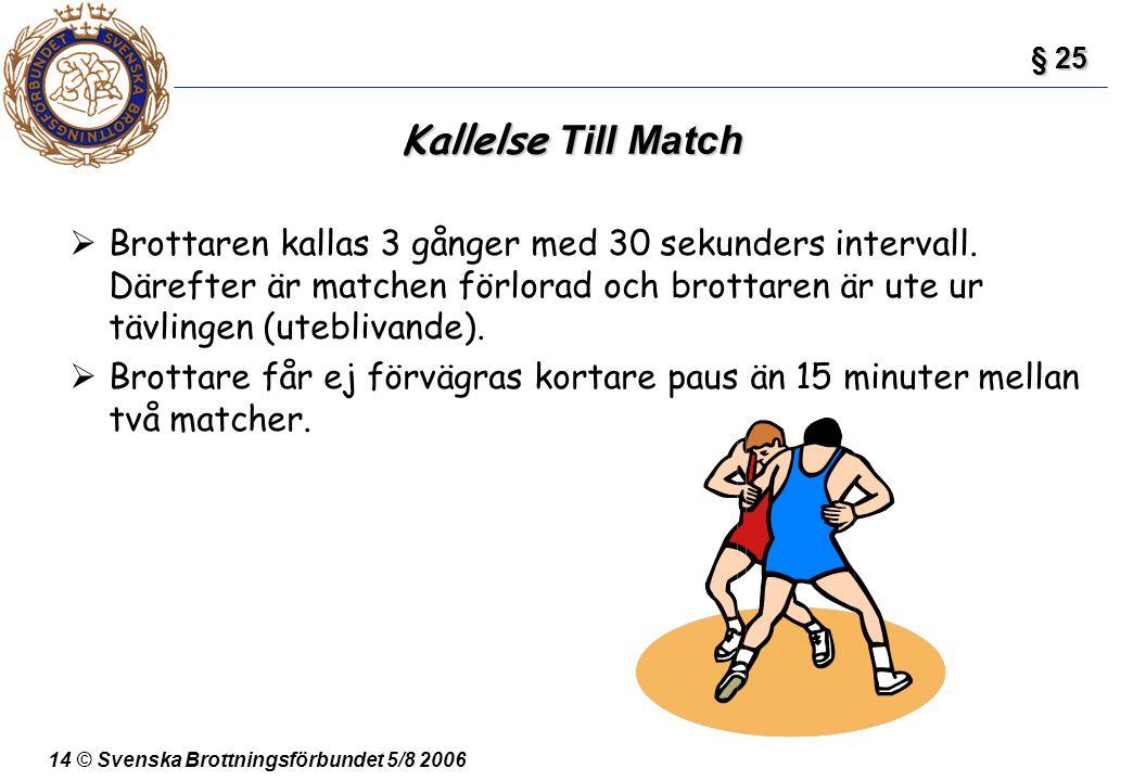 14 © Svenska Brottningsförbundet 5/8 2006 Kallelse Till Match  Brottaren kallas 3 gånger med 30 sekunders intervall. Därefter är matchen förlorad och