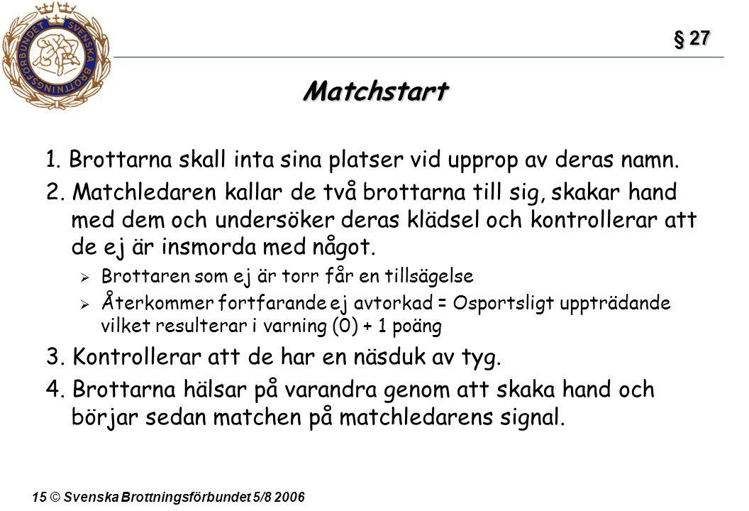 15 © Svenska Brottningsförbundet 5/8 2006 Matchstart 1. Brottarna skall inta sina platser vid upprop av deras namn. 2. Matchledaren kallar de två brot