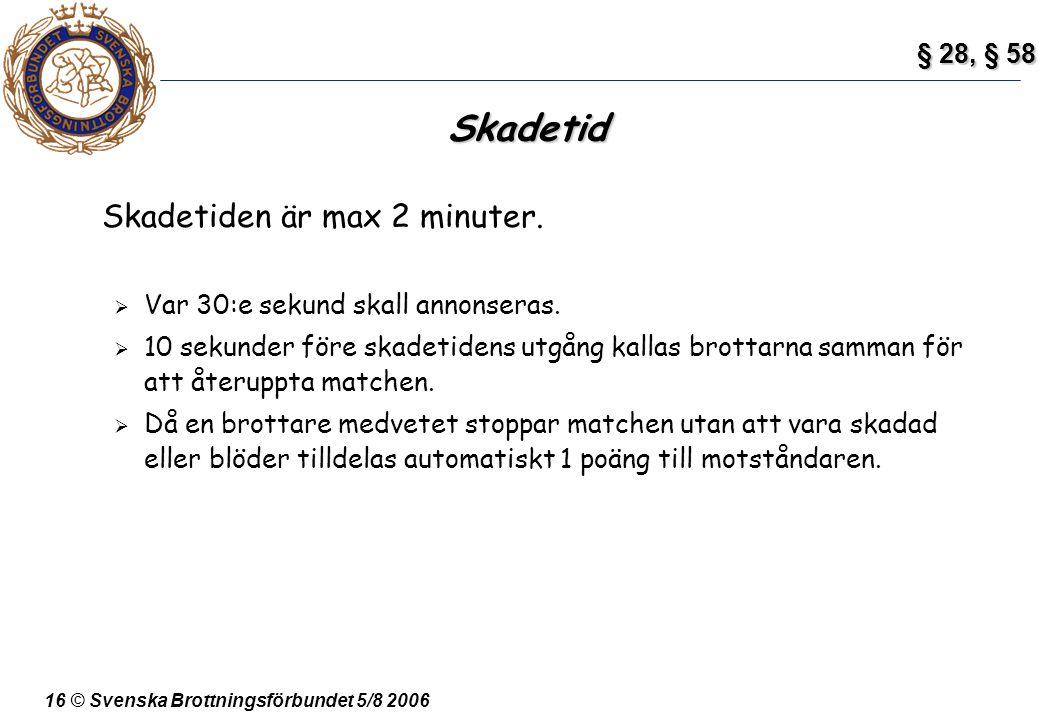 16 © Svenska Brottningsförbundet 5/8 2006 Skadetid Skadetiden är max 2 minuter.  Var 30:e sekund skall annonseras.  10 sekunder före skadetidens utg